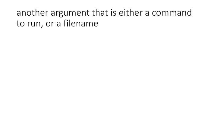 another argument that is either a command to run, or a filename