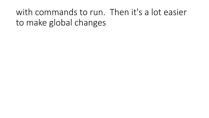with commands to run.  Then it's a lot easier to make global changes