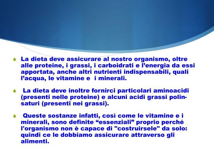 La dieta deve assicurare al nostro organismo, oltre alle proteine, i grassi, i carboidrati e l'energia da essi apportata, anche altri nutrienti indispensabili, quali l'acqua, le vitamine e  i minerali.