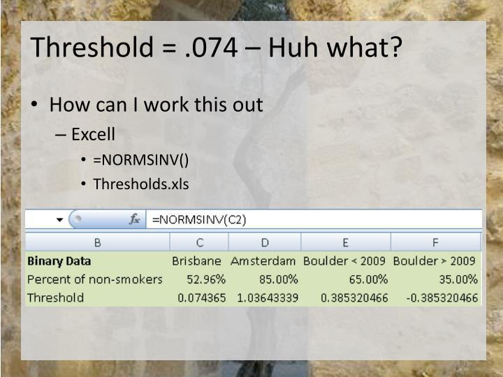 Threshold = .074 – Huh what?
