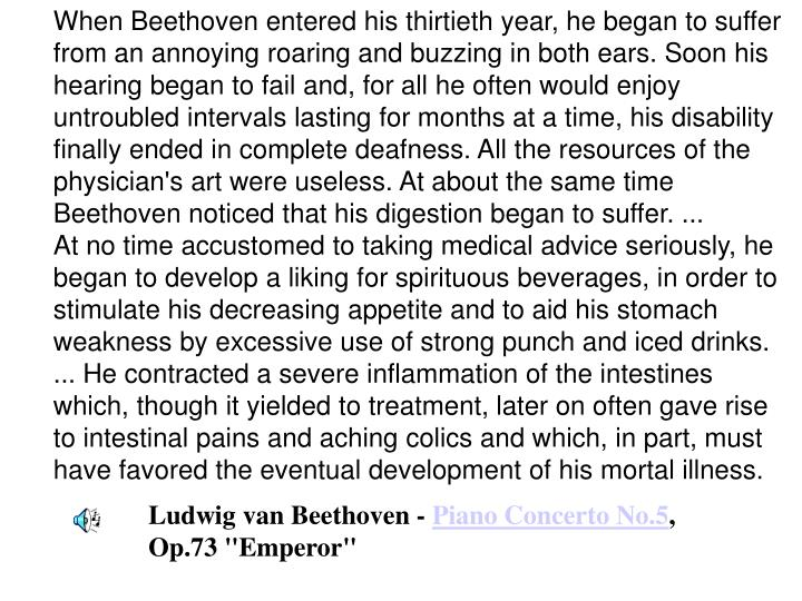 When Beethoven entered his thirtieth year, he began to suffer from an annoying roaring and buzzing in both ears. Soon his hearing began to fail and, for all he often would enjoy untroubled intervals lasting for months at a time, his disability finally ended in complete deafness. All the resources of the physician's art were useless. At about the same time Beethoven noticed that his digestion began to suffer. ...