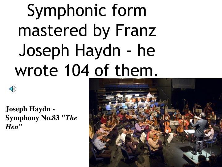 Symphonic form mastered by Franz Joseph Haydn - he wrote 104 of them.