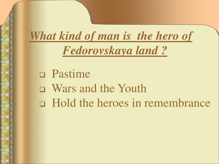 What kind of man is  the hero of Fedorovskaya land ?