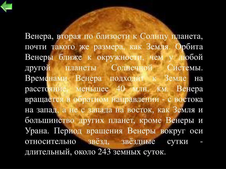 Венера, вторая по близости к Солнцу планета, почти такого же размера, как Земля. Орбита Венеры ближе к окружности, чем у любой другой планеты Солнечной Системы. Временами Венера подходит к Земле на расстояние, меньшее 40 млн. км. Венера вращается в обратном направлении - с востока на запад, а не с запада на восток, как Земля и большинство других планет, кроме Венеры и Урана. Период вращения Венеры вокруг оси относительно звёзд, звёздные сутки - длительный, около 243 земных суток.