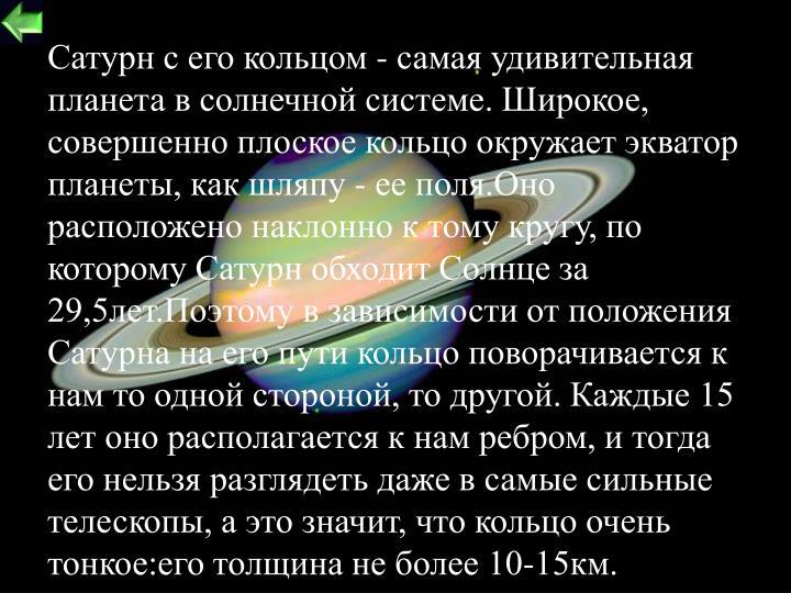 Сатурн с его кольцом - самая удивительная планета в солнечной системе. Широкое, совершенно плоское кольцо окружает экватор планеты, как шляпу - ее поля.Оно расположено наклонно к тому кругу, по которому Сатурн обходит Солнце за 29,5лет.Поэтому в зависимости от положения Сатурна на его пути кольцо поворачивается к нам то одной стороной, то другой. Каждые 15 лет оно располагается к нам ребром, и тогда его нельзя разглядеть даже в самые сильные телескопы, а это значит, что кольцо очень тонкое:его толщина не более 10-15км.