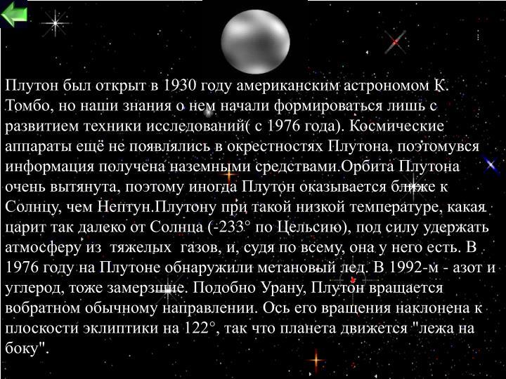 """Плутон был открыт в 1930 году американским астрономом К. Томбо, но наши знания о нем начали формироваться лишь с развитием техники исследований( с 1976 года). Космические аппараты ещё не появлялись в окрестностях Плутона, поэтомувся информация получена наземными средствами.Орбита Плутона очень вытянута, поэтому иногда Плутон оказывается ближе к Солнцу, чем Нептун.Плутону при такой низкой температуре, какая царит так далеко от Солнца (-233° по Цельсию), под силу удержать атмосферу из  тяжелых  газов, и, судя по всему, она у него есть. В 1976 году на Плутоне обнаружили метановый лед. В 1992-м - азот и углерод, тоже замерзшие. Подобно Урану, Плутон вращается вобратном обычному направлении. Ось его вращения наклонена к плоскости эклиптики на 122°, так что планета движется """"лежа на боку""""."""