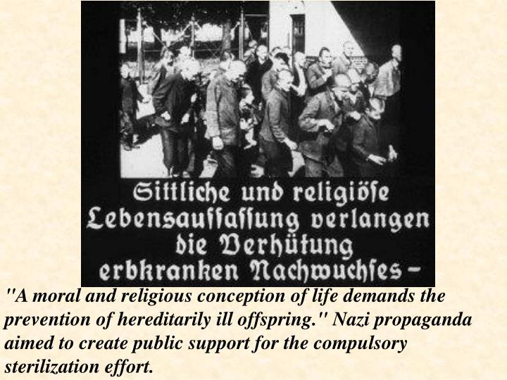 """A moral and religious conception of life demands the prevention of hereditarily ill offspring."" Nazi propaganda aimed to create public support for the compulsory sterilization effort."