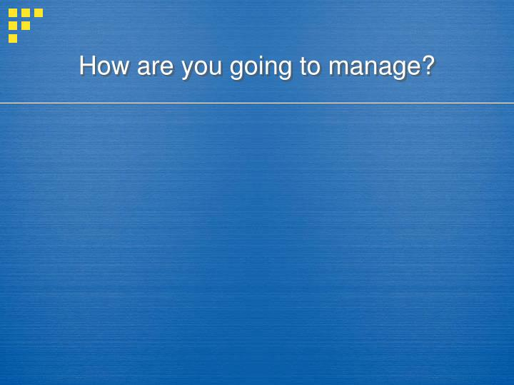 how are you going to manage n.
