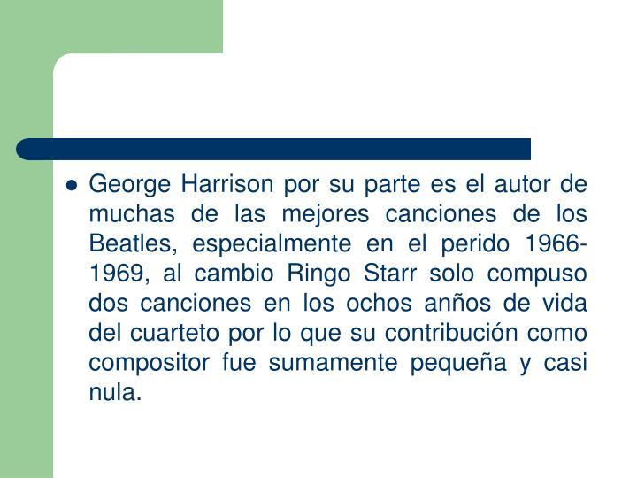 George Harrison por su parte es el autor de muchas de las mejores canciones de los Beatles, especialmente en el perido 1966-1969, al cambio Ringo Starr solo compuso dos canciones en los ochos anños de vida del cuarteto por lo que su contribución como compositor fue sumamente pequeña y casi nula.