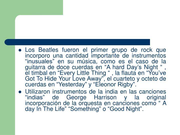 """Los Beatles fueron el primer grupo de rock que incorporo una cantidad importante de instrumentos """"inusuales"""" en su música, como es el caso de la guitarra de doce cuerdas en """"A hard Day's Night """" , el timbal en """"Every Little Thing """" , la flauta en """"You've Got To Hide Your Love Away"""", el cuarteto y octeto de cuerdas en """"Yesterday"""" y """"Eleonor Rigby""""."""