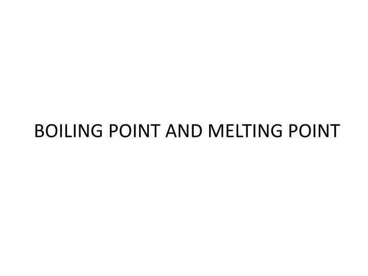 BOILING POINT AND MELTING POINT