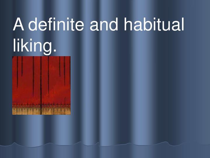 A definite and habitual liking.