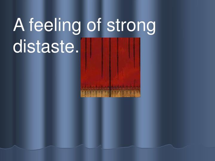 A feeling of strong distaste.