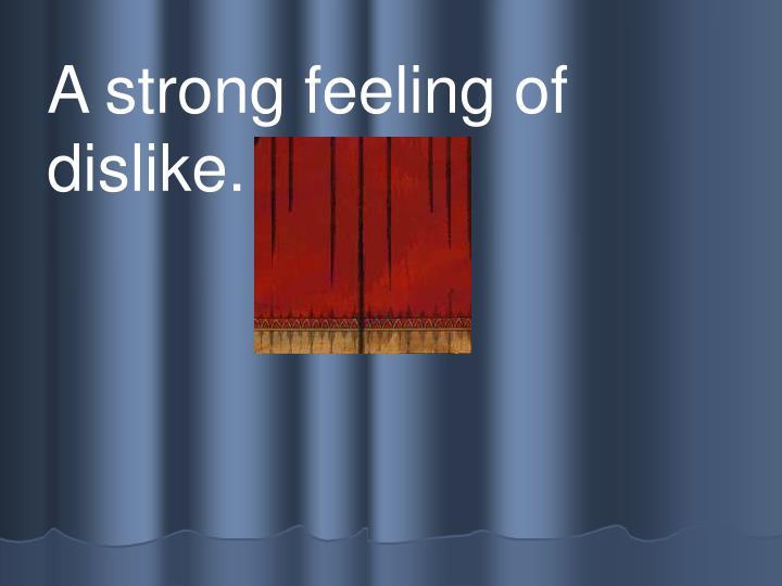 A strong feeling of dislike.