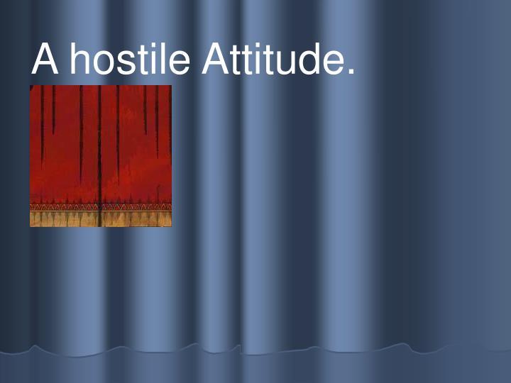 A hostile Attitude.