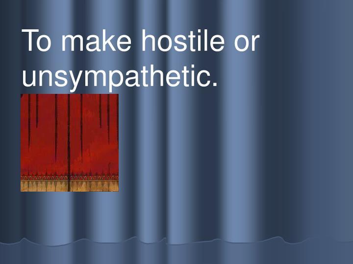 To make hostile or unsympathetic.
