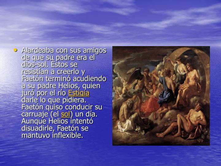 Alardeaba con sus amigos de que su padre era el dios-sol. Éstos se resistían a creerlo y Faetón t...