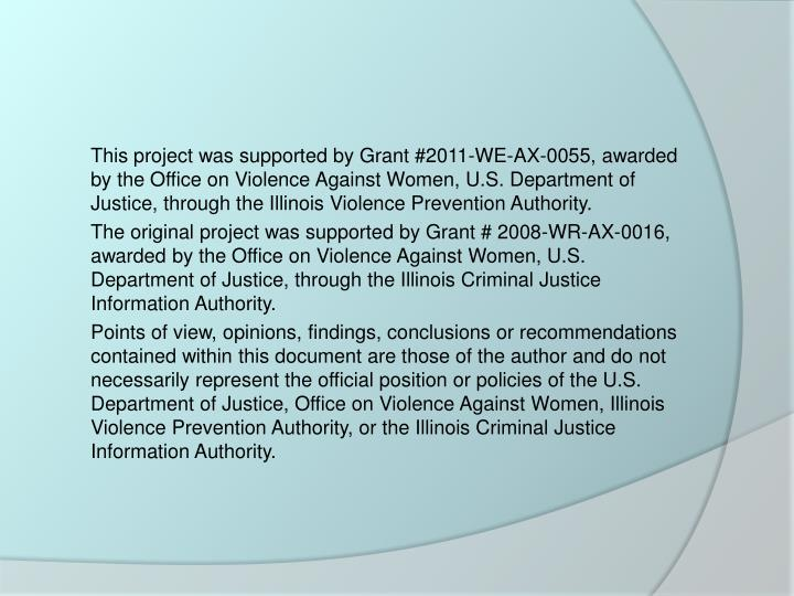 This project was supported by Grant #2011-WE-AX-0055, awarded by the Office on Violence Against Women, U.S. Department of Justice, through the Illinois Violence Prevention Authority.