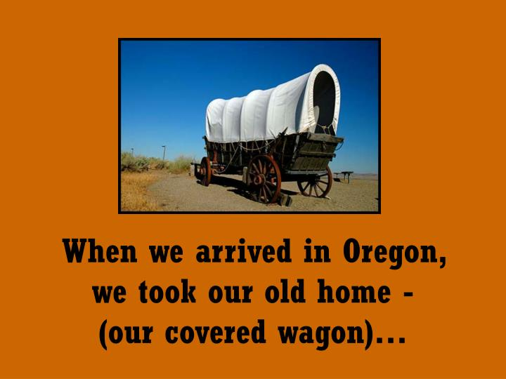When we arrived in Oregon,   we took our old home -       (our covered wagon)…