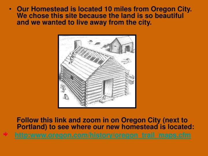 Our Homestead is located 10 miles from Oregon City. We chose this site because the land is so beautiful  and we wanted to live away from the city.