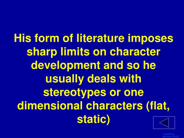 His form of literature imposes sharp limits on character development and so he usually deals with stereotypes or one dimensional characters (flat, static)