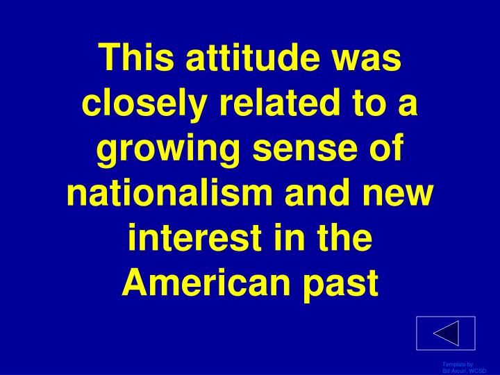This attitude was closely related to a growing sense of nationalism and new interest in the American past