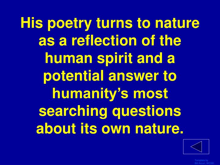 His poetry turns to nature as a reflection of the human spirit and a potential answer to humanity's most searching questions about its own nature.