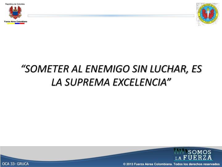"""""""SOMETER AL ENEMIGO SIN LUCHAR, ES LA SUPREMA EXCELENCIA"""""""