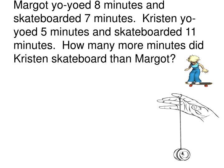Margot yo-yoed 8 minutes and skateboarded 7 minutes.  Kristen yo-yoed 5 minutes and skateboarded 11 minutes.  How many more minutes did Kristen skateboard than Margot?