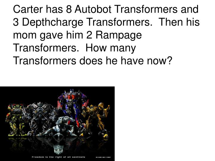 Carter has 8 Autobot Transformers and 3 Depthcharge Transformers.  Then his mom gave him 2 Rampage T...
