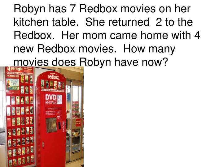 Robyn has 7 Redbox movies on her kitchen table.  She returned  2 to the Redbox.  Her mom came home with 4 new Redbox movies.  How many movies does Robyn have now?