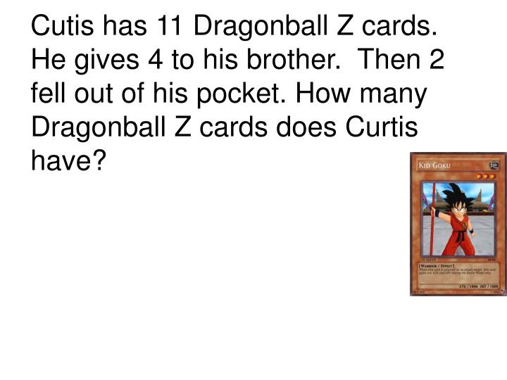 Cutis has 11 Dragonball Z cards.  He gives 4 to his brother.  Then 2 fell out of his pocket. How many Dragonball Z cards does Curtis have?