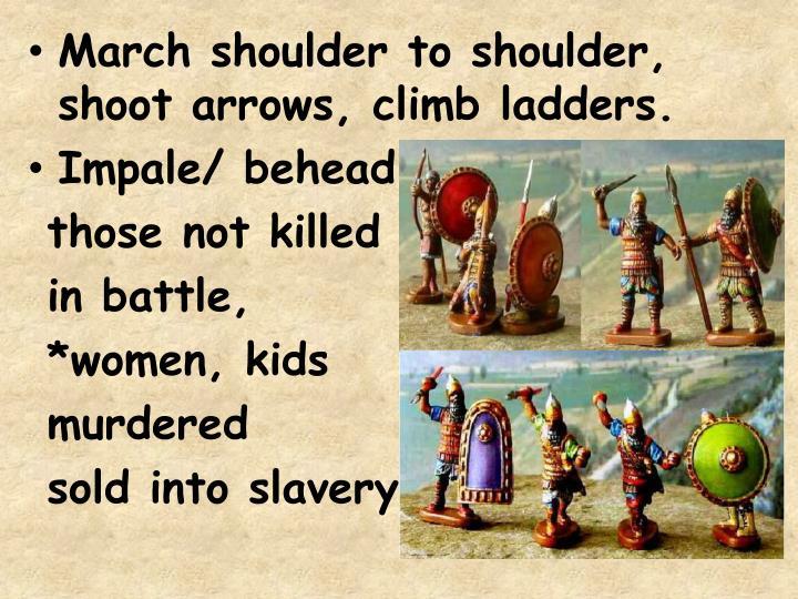 March shoulder to shoulder, shoot arrows, climb ladders.