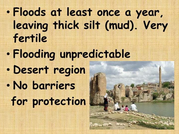 Floods at least once a year, leaving thick silt (mud). Very fertile