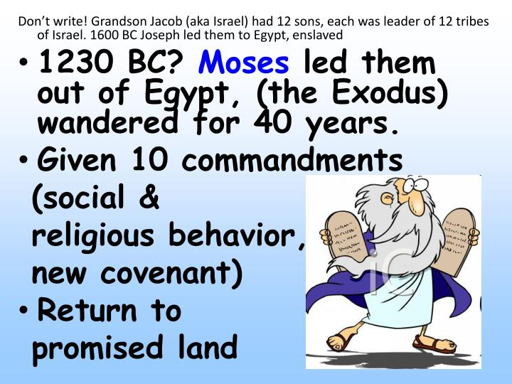 Don't write! Grandson Jacob (aka Israel) had 12 sons, each was leader of 12 tribes of Israel. 1600 BC Joseph led them to Egypt, enslaved