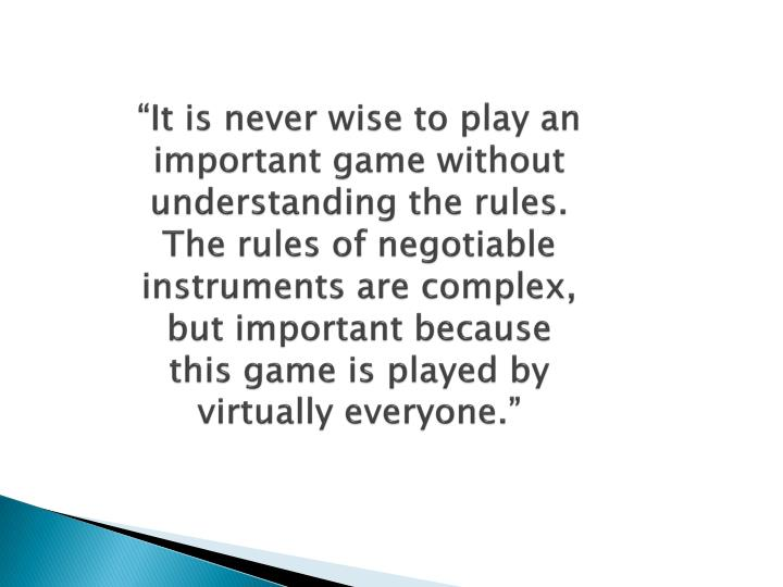 """""""It is never wise to play an important game without understanding the rules.  The rules of negotiable instruments are complex, but important because this game is played by virtually everyone."""""""
