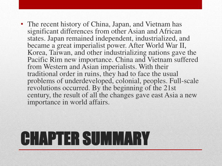 The recent history of China, Japan, and Vietnam has significant differences from other Asian and African states. Japan remained independent, industrialized, and became a great imperialist power. After World War II, Korea, Taiwan, and other industrializing nations gave the Pacific Rim new importance. China and Vietnam suffered from Western and Asian imperialists. With their traditional order in ruins, they had to face the usual problems of underdeveloped, colonial, peoples. Full-scale revolutions occurred. By the beginning of the 21st century, the result of all the changes gave east Asia a new importance in world affairs.