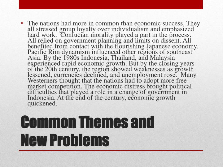 The nations had more in common than economic success. They all stressed group loyalty over individualism and emphasized hard work.  Confucian morality played a part in the process. All relied on government planning and limits on dissent. All benefited from contact with the flourishing Japanese economy. Pacific Rim dynamism influenced other regions of southeast Asia. By the 1980s Indonesia, Thailand, and Malaysia experienced rapid economic growth. But by the closing years of the 20th century, the region showed weaknesses as growth lessened, currencies declined, and unemployment rose.  Many Westerners thought that the nations had to adopt more free-market competition. The economic distress brought political difficulties that played a role in a change of government in Indonesia. At the end of the century, economic growth quickened.