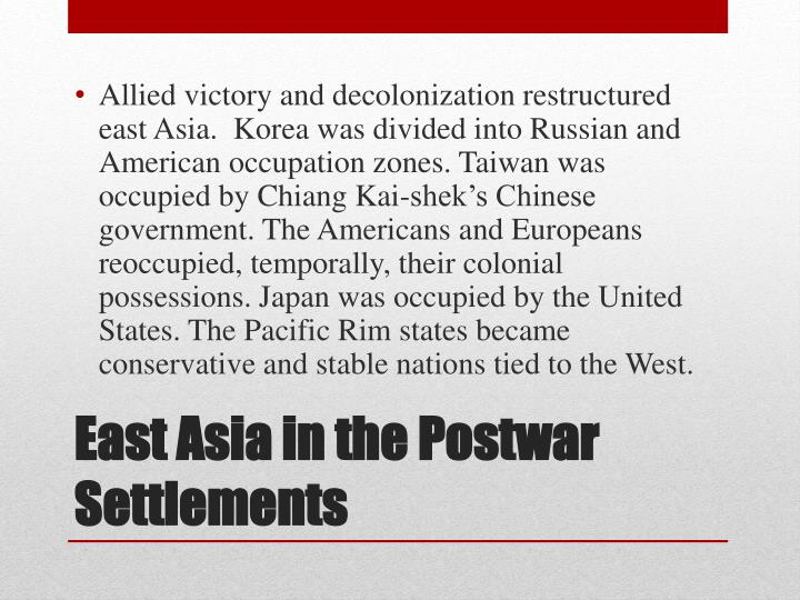 Allied victory and decolonization restructured east Asia.  Korea was divided into Russian and American occupation zones. Taiwan was occupied by Chiang Kai-shek's Chinese government. The Americans and Europeans reoccupied, temporally, their colonial possessions. Japan was occupied by the United States. The Pacific Rim states became conservative and stable nations tied to the West.