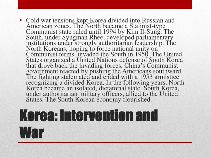 Cold war tensions kept Korea divided into Russian and American zones. The North became a Stalinist-type Communist state ruled until 1994 by Kim Il-Sung. The South, under
