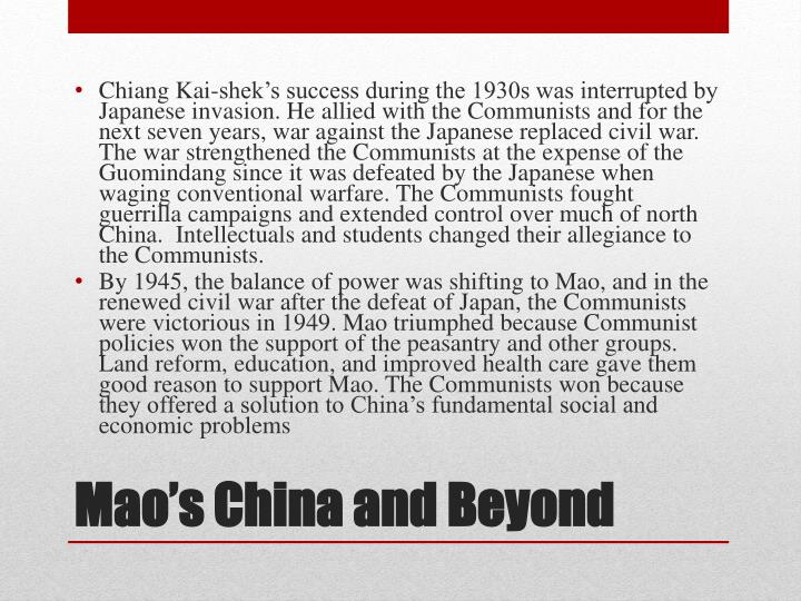 Chiang Kai-shek's success during the 1930s was interrupted by Japanese invasion. He allied with the Communists and for the next seven years, war against the Japanese replaced civil war. The war strengthened the Communists at the expense of the