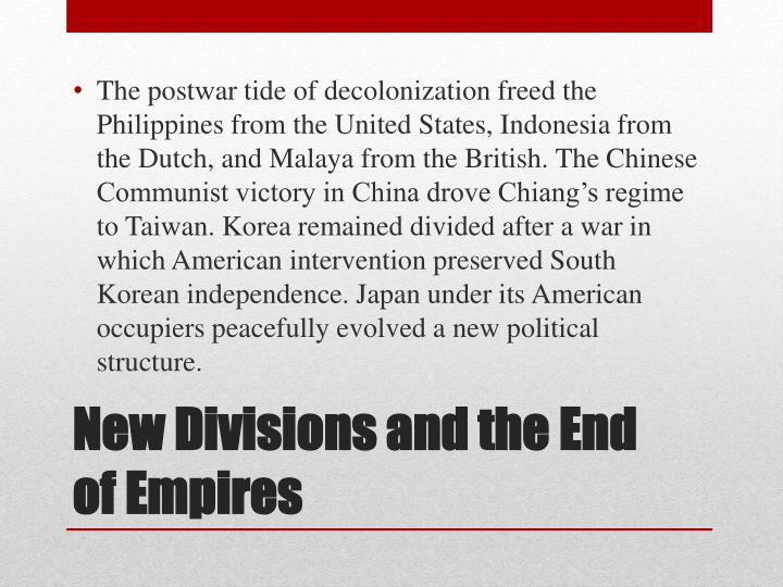 The postwar tide of decolonization freed the Philippines from the United States, Indonesia from the Dutch, and Malaya from the British. The Chinese Communist victory in China drove Chiang's regime to Taiwan. Korea remained divided after a war in which American intervention preserved South Korean independence. Japan under its American occupiers peacefully evolved a new political structure.