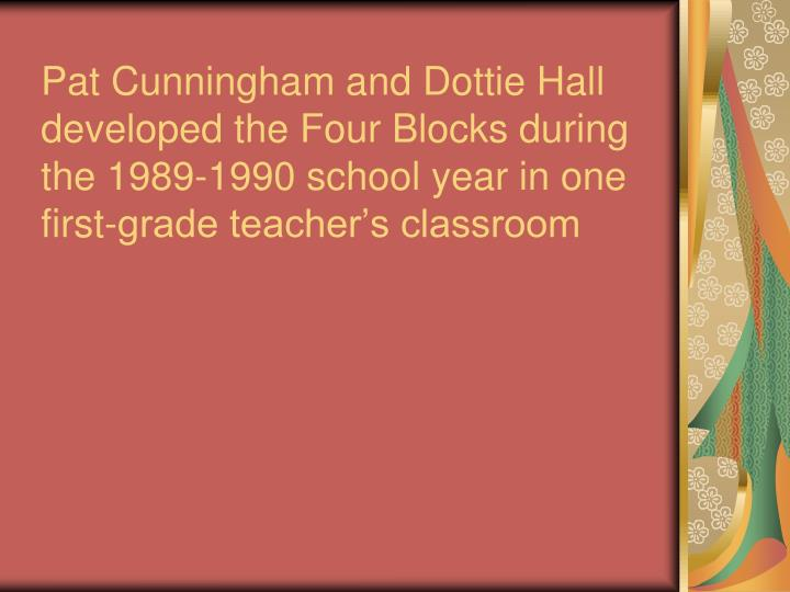 Pat Cunningham and Dottie Hall developed the Four Blocks during the 1989-1990 school year in one first-grade teacher's classroom