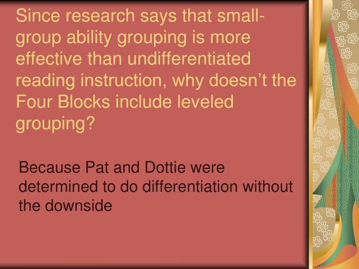 Since research says that small-group ability grouping is more effective than undifferentiated reading instruction, why doesn't the Four Blocks include leveled grouping?