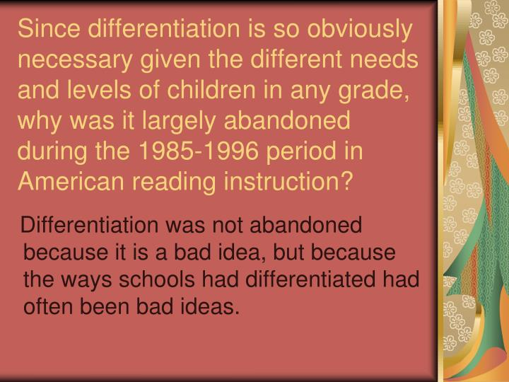 Since differentiation is so obviously necessary given the different needs and levels of children in any grade, why was it largely abandoned during the 1985-1996 period in American reading instruction?