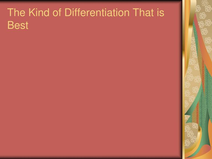 The Kind of Differentiation That is Best