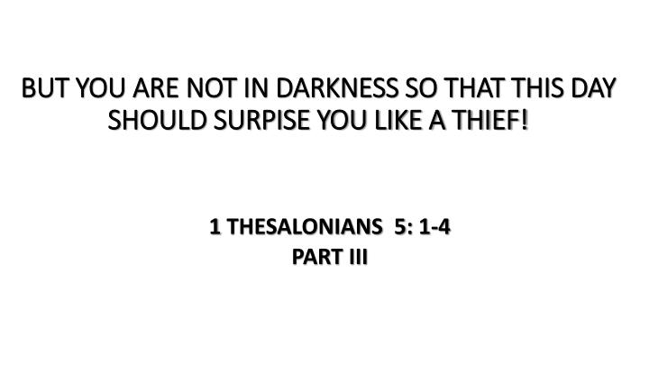 but you are not in darkness so that this day should surpise you like a thief n.