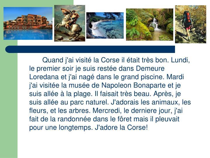 Quand j'ai visité la Corse il était très bon. Lundi, le premier soir je suis restée dans Demeure Loredana et j'ai nagé dans le grand piscine. Mardi j'ai visitée la musée de Napoleon Bonaparte et je suis allée à la plage. Il faisait très beau. Après, je suis allée au parc naturel. J'adorais les animaux, les fleurs, et les arbres. Mercredi, le derniere jour, j'ai fait de la randonnée dans le fôret mais il pleuvait pour une longtemps. J'adore la Corse!