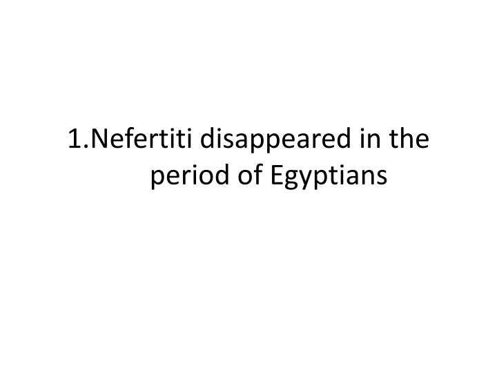 1 nefertiti disappeared in the period of egyptians n.