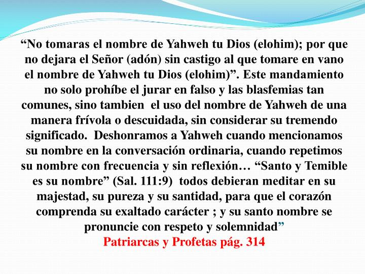 """""""No tomaras el nombre de Yahweh tu Dios (elohim); por que no dejara el Señor (adón) sin castigo al que tomare en vano el nombre de Yahweh tu Dios (elohim)"""". Este mandamiento no solo prohíbe el jurar en falso y las blasfemias tan comunes, sino tambien  el uso del nombre de Yahweh de una manera frívola o descuidada, sin considerar su tremendo significado.  Deshonramos a Yahweh cuando mencionamos su nombre en la conversación ordinaria, cuando repetimos su nombre con frecuencia y sin reflexión… """"Santo y Temible es su nombre"""" (Sal. 111:9)  todos debieran meditar en su majestad, su pureza y su santidad, para que el corazón comprenda su exaltado carácter ; y su santo nombre se pronuncie con respeto y solemnidad"""